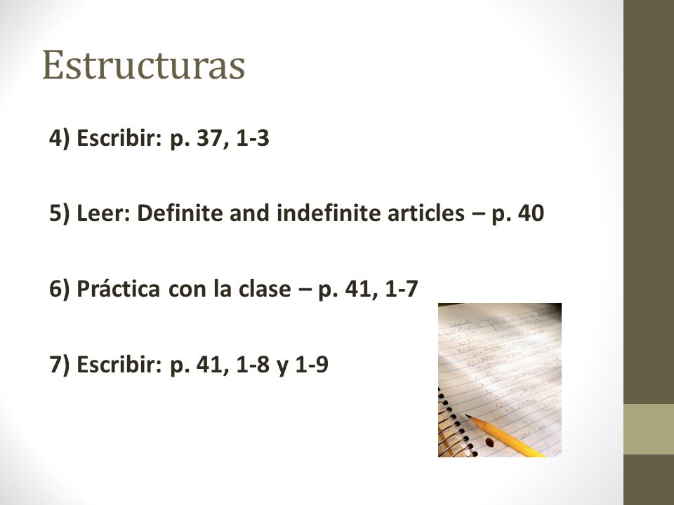 Estructuras 4) Escribir: p. 37, 1-3 5) Leer: Definite and indefinite articles – p. 40 6) Práctica con la clase – p. 41, 1-7 7) Escribir: p. 41, 1-8 y