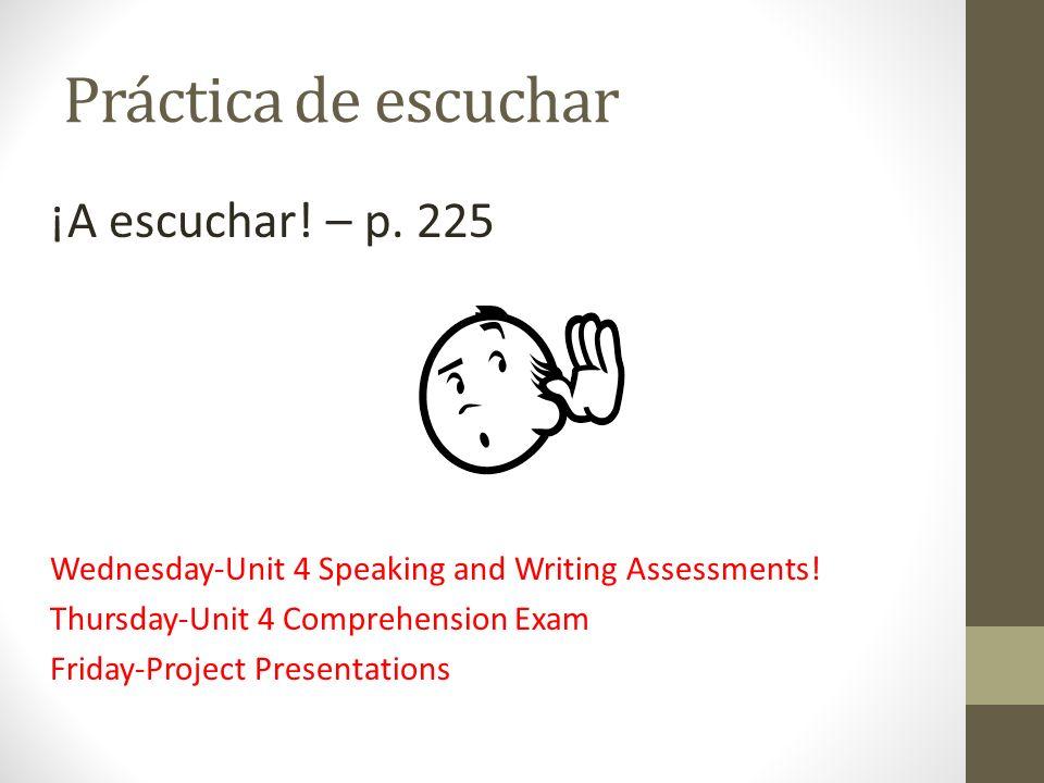 Práctica de escuchar ¡A escuchar! – p. 225 Wednesday-Unit 4 Speaking and Writing Assessments! Thursday-Unit 4 Comprehension Exam Friday-Project Presen