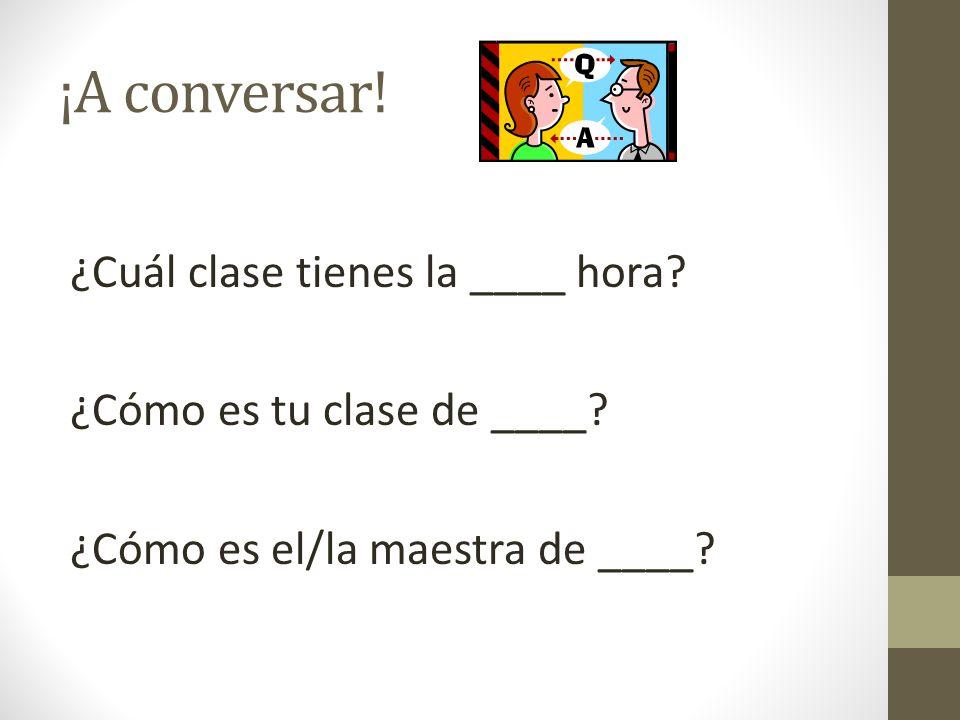 ¡A conversar! ¿Cuál clase tienes la ____ hora? ¿Cómo es tu clase de ____? ¿Cómo es el/la maestra de ____?
