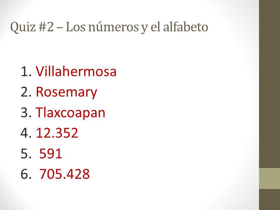 Quiz #2 – Los números y el alfabeto 1. Villahermosa 2. Rosemary 3. Tlaxcoapan 4. 12.352 5. 591 6. 705.428