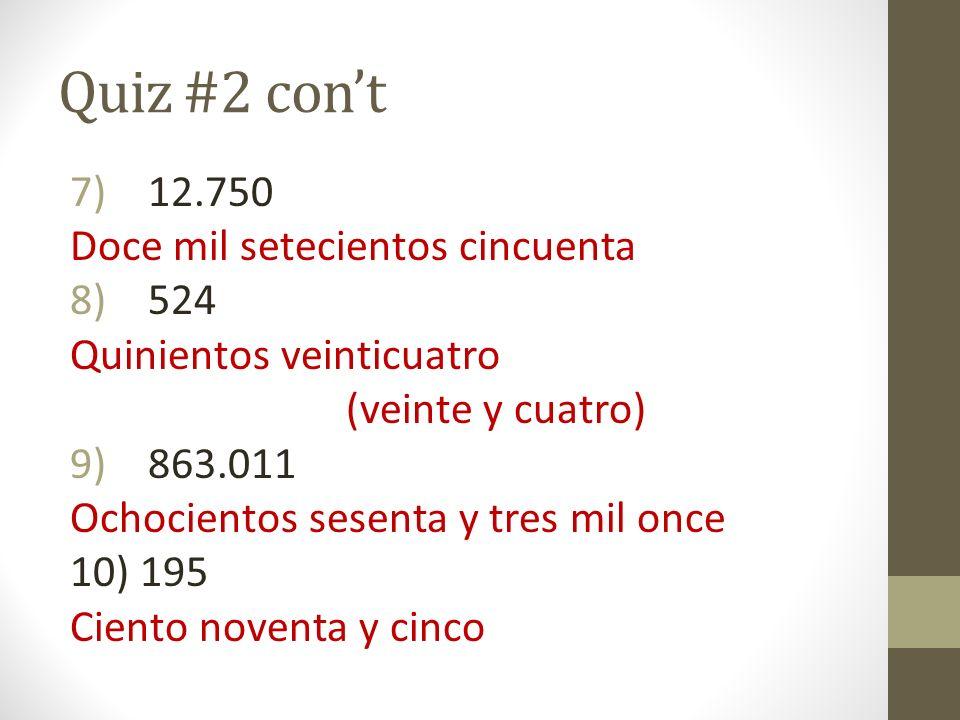 Quiz #2 cont 7)12.750 Doce mil setecientos cincuenta 8)524 Quinientos veinticuatro (veinte y cuatro) 9)863.011 Ochocientos sesenta y tres mil once 10)