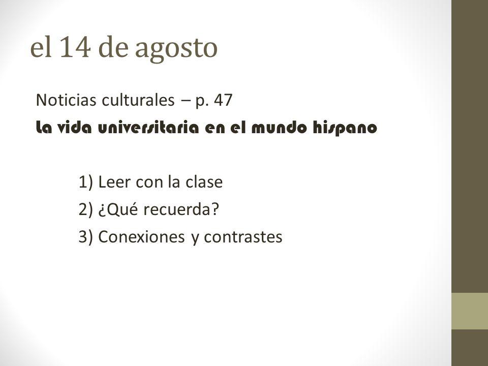 el 14 de agosto Noticias culturales – p. 47 La vida universitaria en el mundo hispano 1) Leer con la clase 2) ¿Qué recuerda? 3) Conexiones y contraste