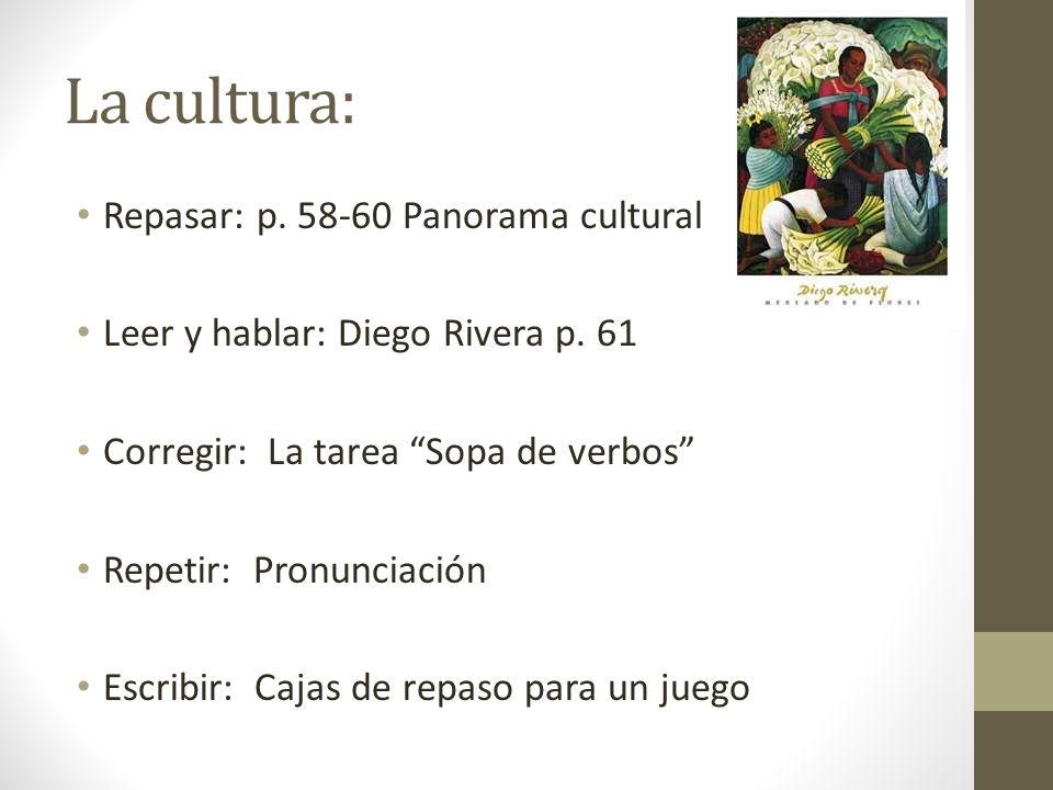 La cultura: Repasar: p. 58-60 Panorama cultural Leer y hablar: Diego Rivera p. 61 Corregir: La tarea Sopa de verbos Repetir: Pronunciación Escribir: C
