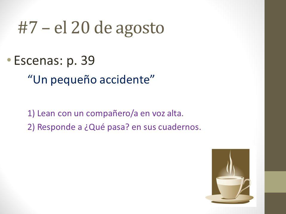 #7 – el 20 de agosto Escenas: p. 39 Un pequeño accidente 1) Lean con un compañero/a en voz alta. 2) Responde a ¿Qué pasa? en sus cuadernos.
