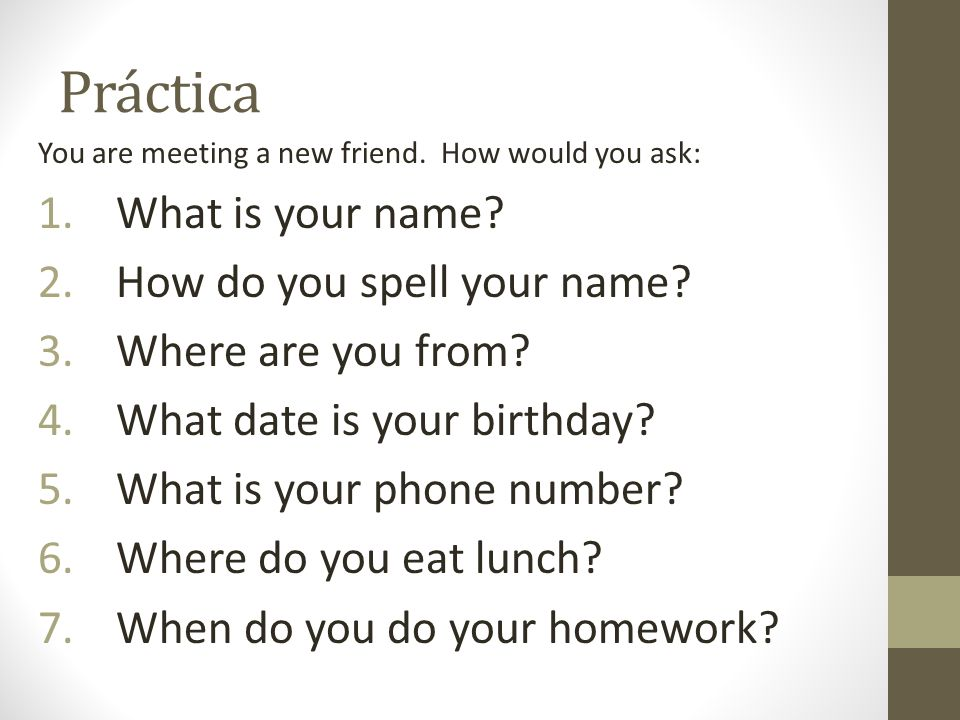 Práctica You are meeting a new friend. How would you ask: 1.What is your name? 2.How do you spell your name? 3.Where are you from? 4.What date is your