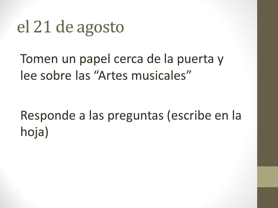 el 21 de agosto Tomen un papel cerca de la puerta y lee sobre las Artes musicales Responde a las preguntas (escribe en la hoja)