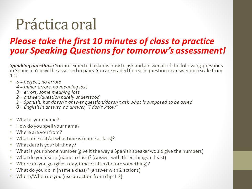 Práctica oral Please take the first 10 minutes of class to practice your Speaking Questions for tomorrows assessment! Speaking questions: You are expe