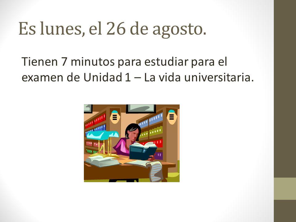 Es lunes, el 26 de agosto. Tienen 7 minutos para estudiar para el examen de Unidad 1 – La vida universitaria.
