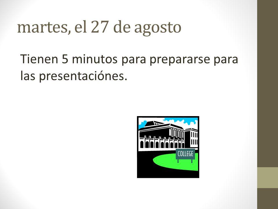 martes, el 27 de agosto Tienen 5 minutos para prepararse para las presentaciónes.