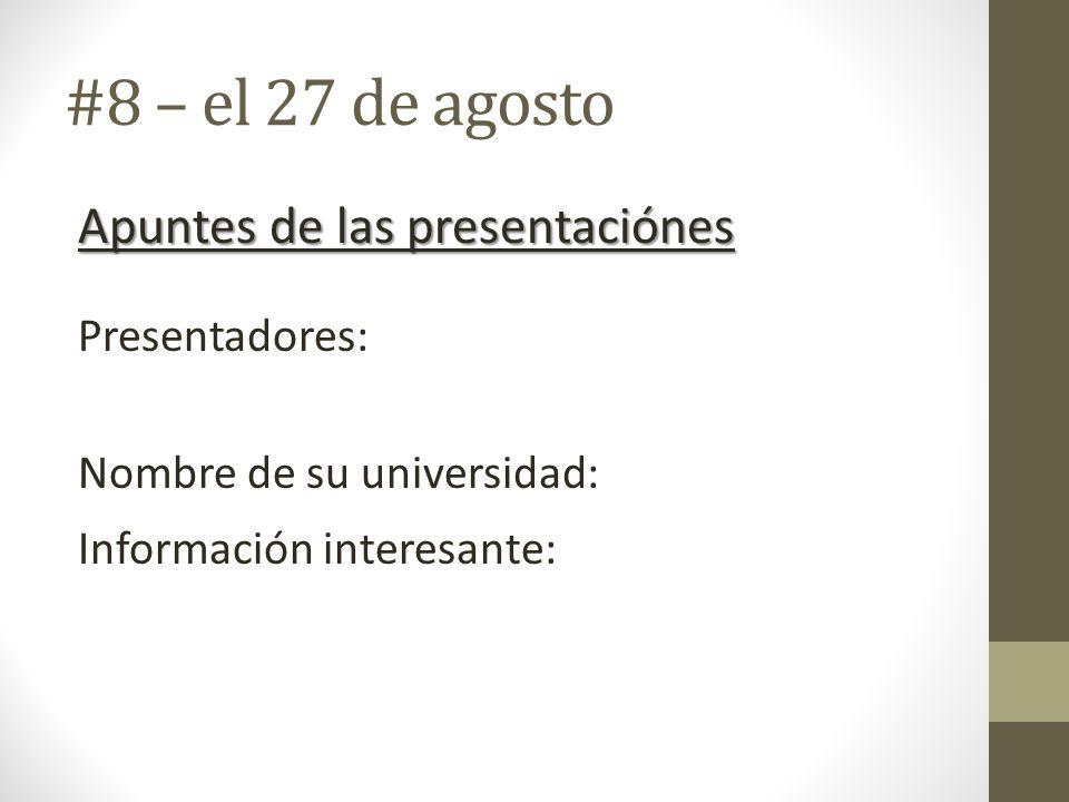 #8 – el 27 de agosto Apuntes de las presentaciónes Presentadores: Nombre de su universidad: Información interesante: