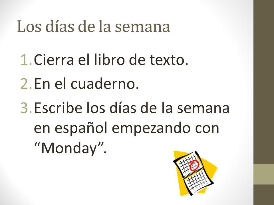 Los días de la semana 1.Cierra el libro de texto. 2.En el cuaderno. 3.Escribe los días de la semana en español empezando con Monday.