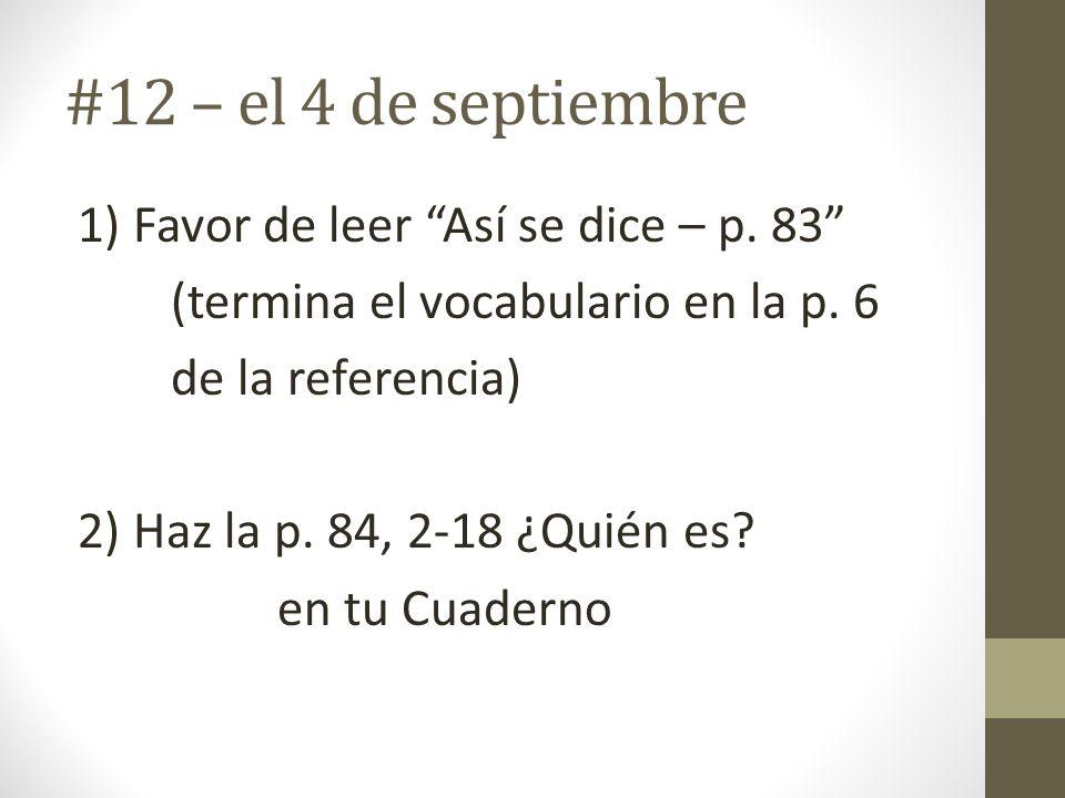 #12 – el 4 de septiembre 1) Favor de leer Así se dice – p. 83 (termina el vocabulario en la p. 6 de la referencia) 2) Haz la p. 84, 2-18 ¿Quién es? en