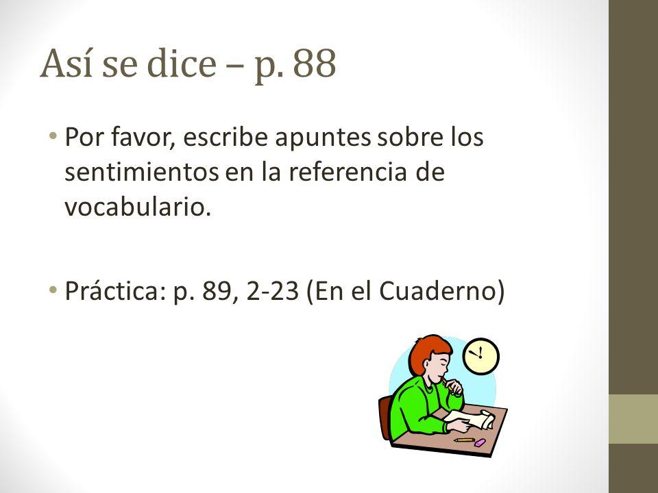 Así se dice – p. 88 Por favor, escribe apuntes sobre los sentimientos en la referencia de vocabulario. Práctica: p. 89, 2-23 (En el Cuaderno)