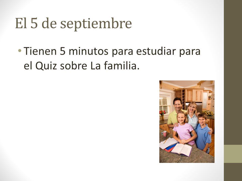 El 5 de septiembre Tienen 5 minutos para estudiar para el Quiz sobre La familia.
