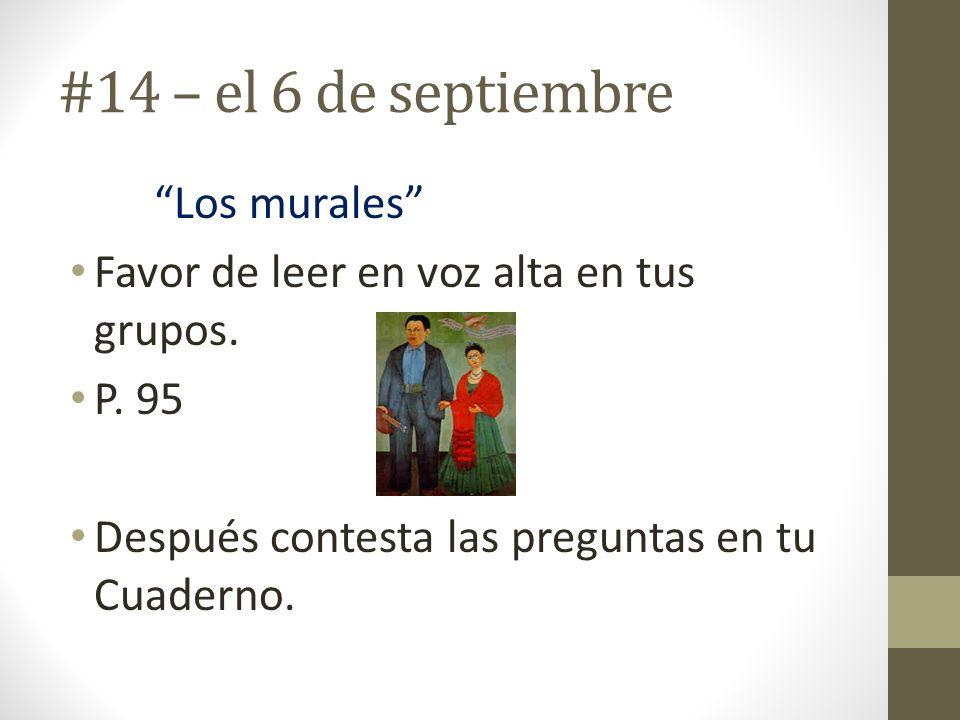 #14 – el 6 de septiembre Los murales Favor de leer en voz alta en tus grupos. P. 95 Después contesta las preguntas en tu Cuaderno.