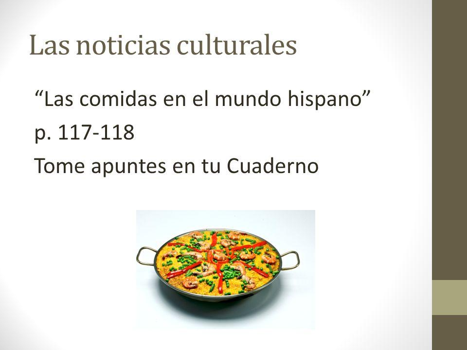 Las noticias culturales Las comidas en el mundo hispano p. 117-118 Tome apuntes en tu Cuaderno