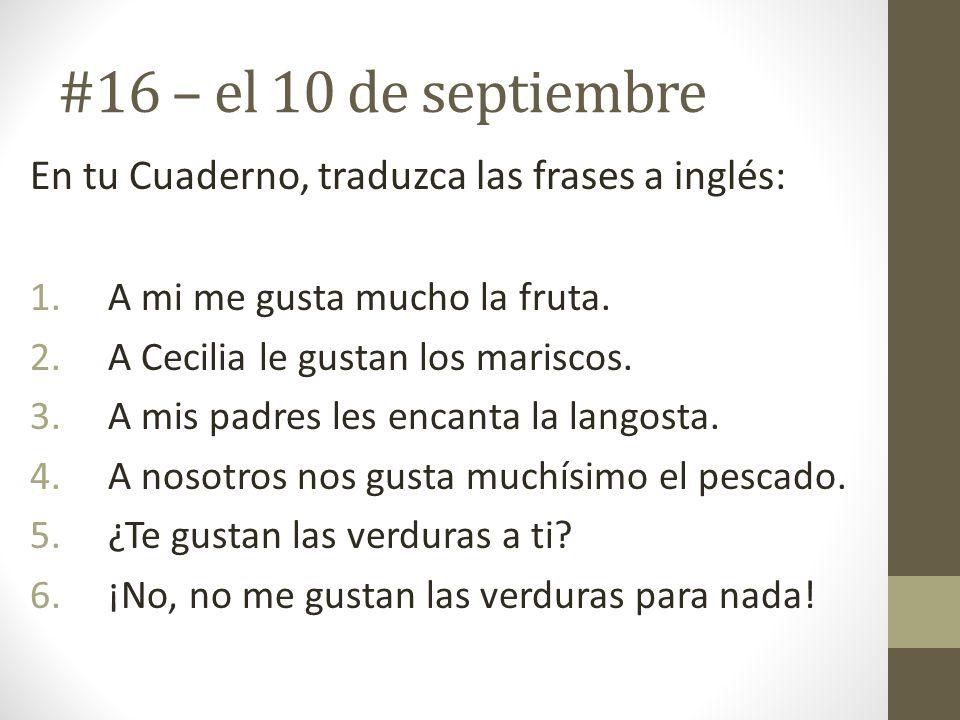 #16 – el 10 de septiembre En tu Cuaderno, traduzca las frases a inglés: 1.A mi me gusta mucho la fruta. 2.A Cecilia le gustan los mariscos. 3.A mis pa