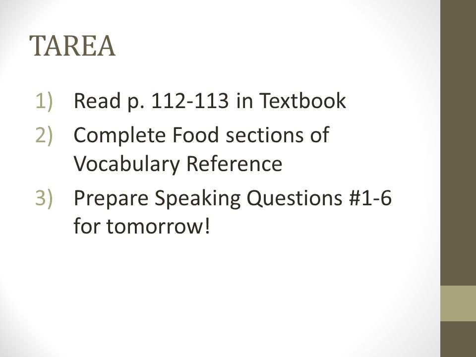 TAREA 1)Read p. 112-113 in Textbook 2)Complete Food sections of Vocabulary Reference 3)Prepare Speaking Questions #1-6 for tomorrow!