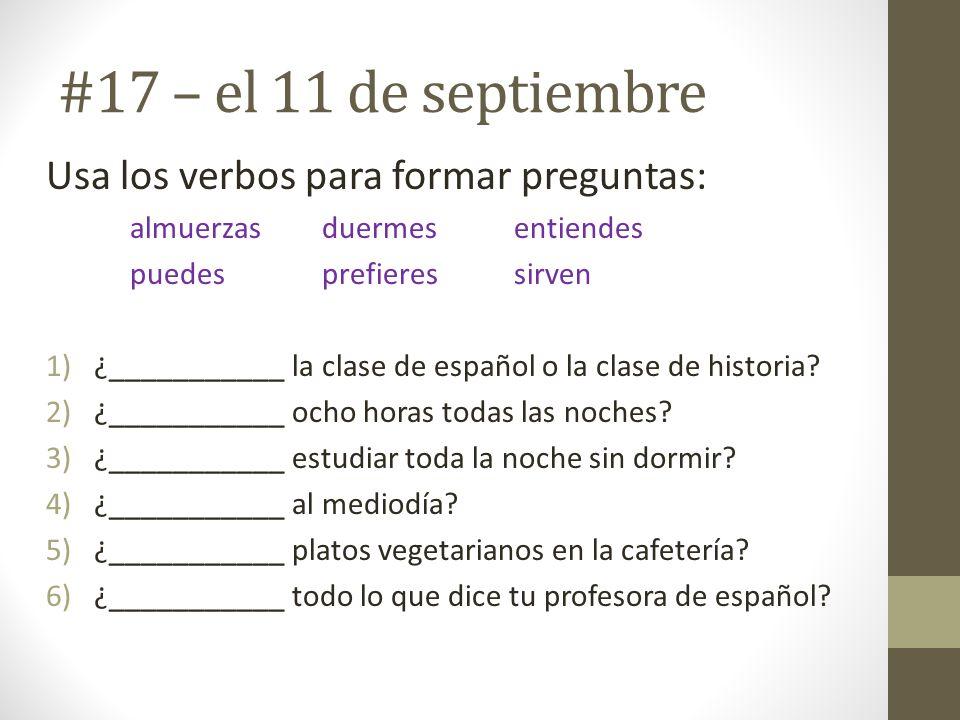 #17 – el 11 de septiembre Usa los verbos para formar preguntas: almuerzasduermesentiendes puedesprefieressirven 1)¿___________ la clase de español o l