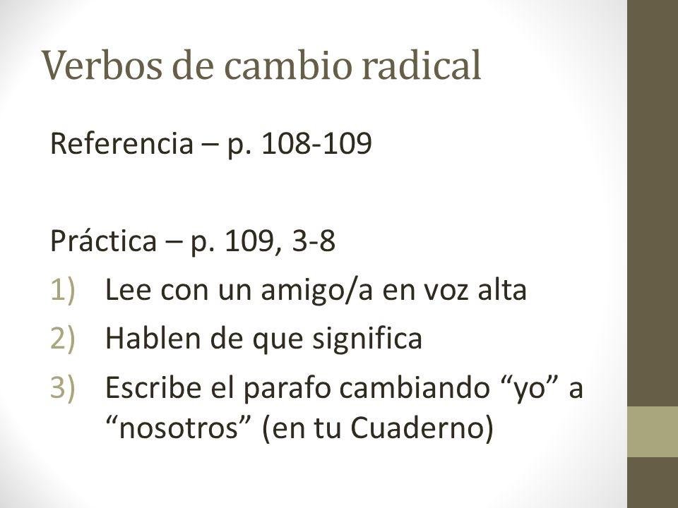 Verbos de cambio radical Referencia – p. 108-109 Práctica – p. 109, 3-8 1)Lee con un amigo/a en voz alta 2)Hablen de que significa 3)Escribe el parafo