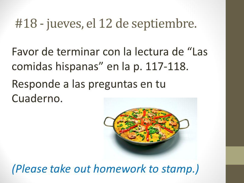 #18 - jueves, el 12 de septiembre. Favor de terminar con la lectura de Las comidas hispanas en la p. 117-118. Responde a las preguntas en tu Cuaderno.