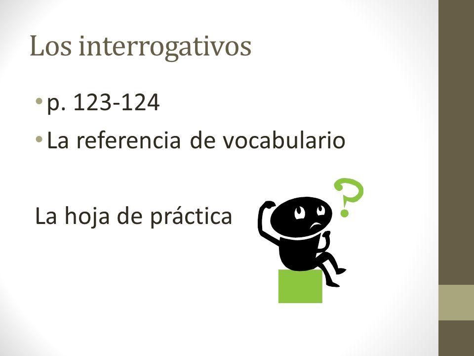 Los interrogativos p. 123-124 La referencia de vocabulario La hoja de práctica