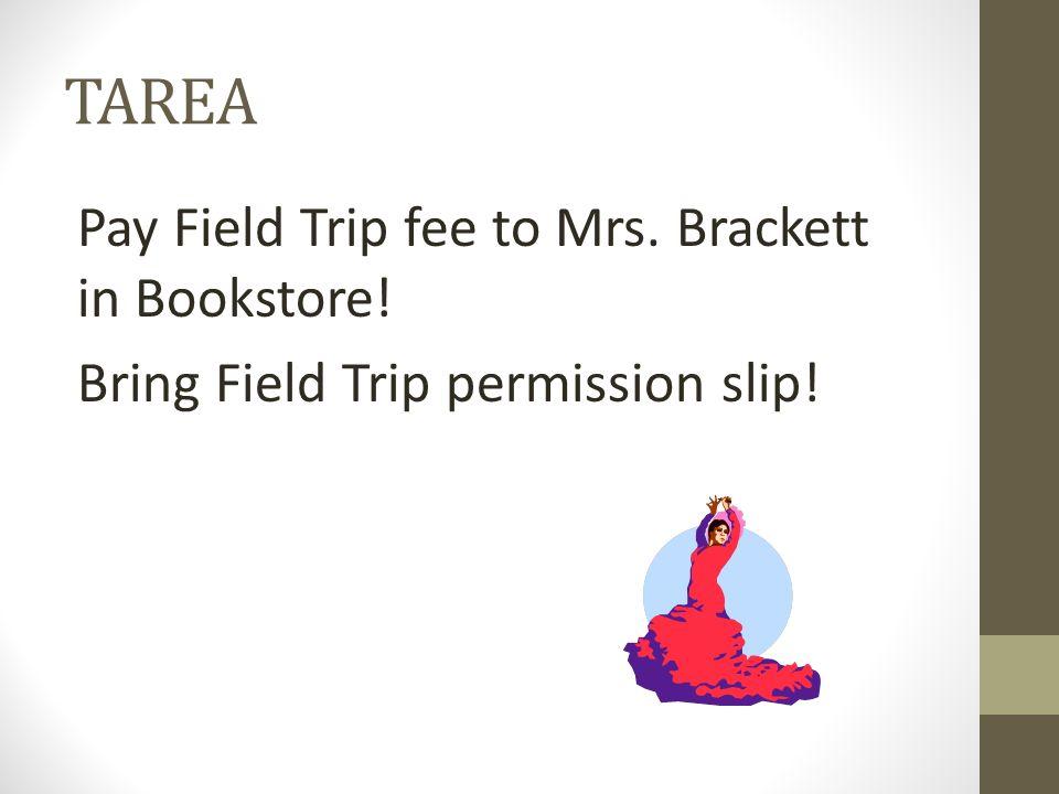 TAREA Pay Field Trip fee to Mrs. Brackett in Bookstore! Bring Field Trip permission slip!