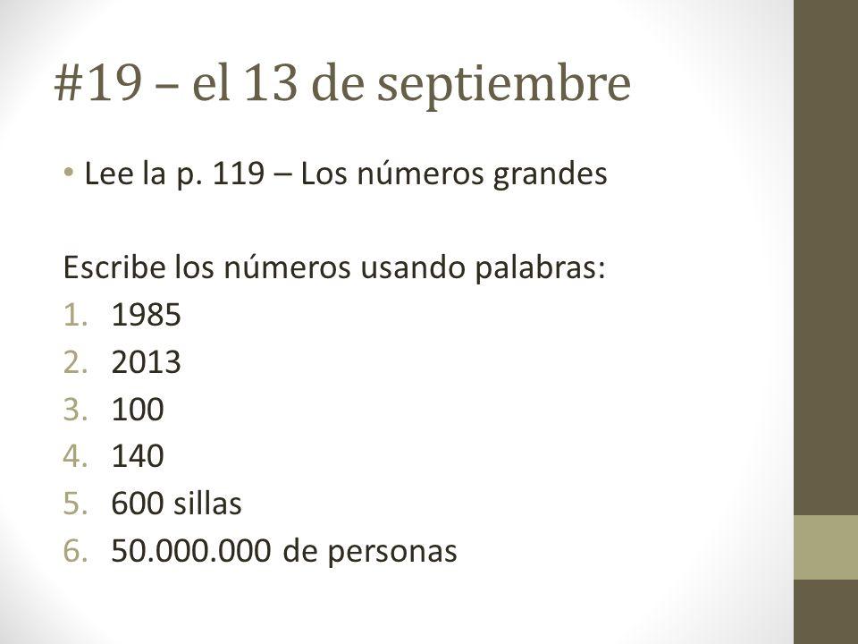 #19 – el 13 de septiembre Lee la p. 119 – Los números grandes Escribe los números usando palabras: 1.1985 2.2013 3.100 4.140 5.600 sillas 6.50.000.000