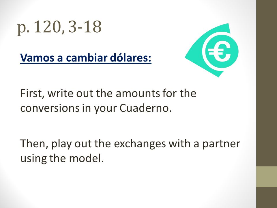 p. 120, 3-18 Vamos a cambiar dólares: First, write out the amounts for the conversions in your Cuaderno. Then, play out the exchanges with a partner u