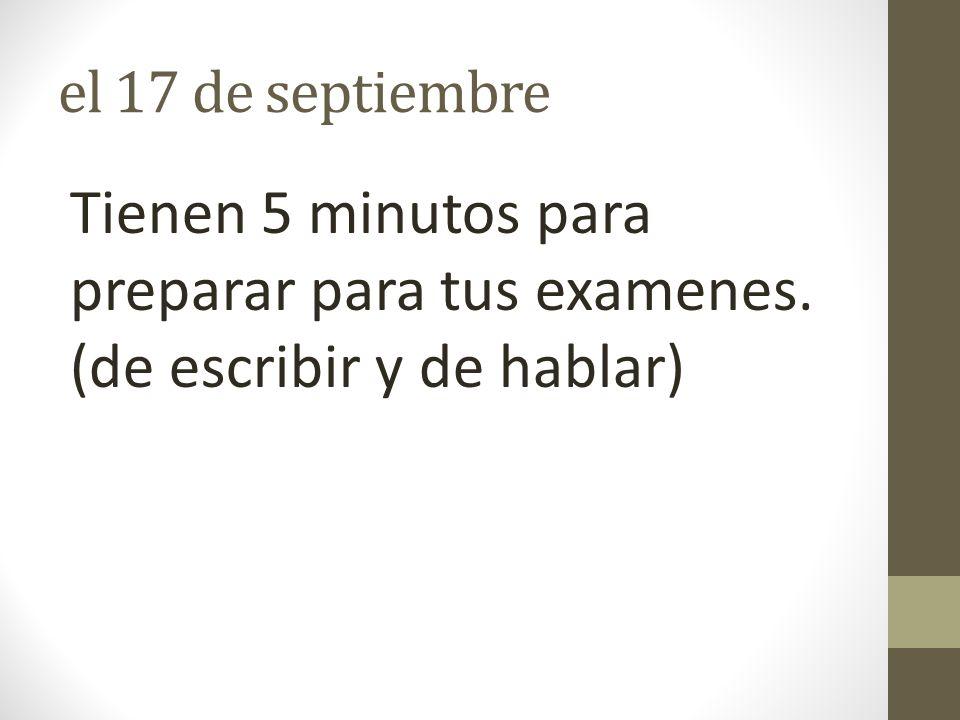 el 17 de septiembre Tienen 5 minutos para preparar para tus examenes. (de escribir y de hablar)
