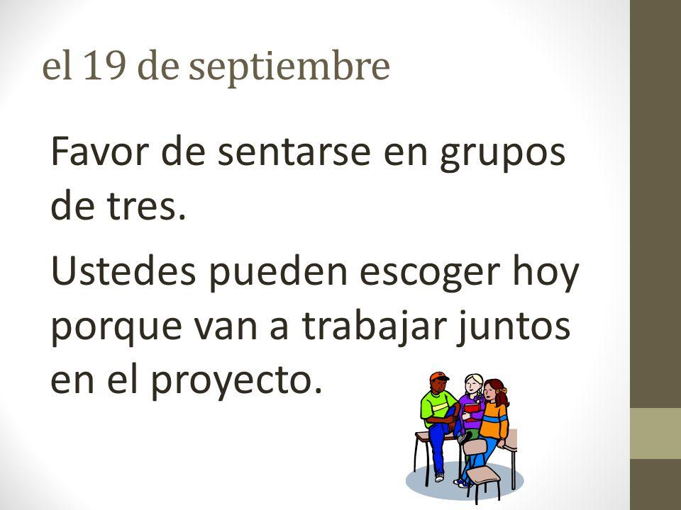 el 19 de septiembre Favor de sentarse en grupos de tres. Ustedes pueden escoger hoy porque van a trabajar juntos en el proyecto.