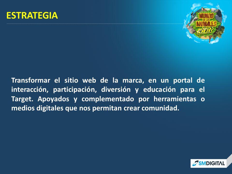ESTRATEGIA Transformar el sitio web de la marca, en un portal de interacción, participación, diversión y educación para el Target. Apoyados y compleme