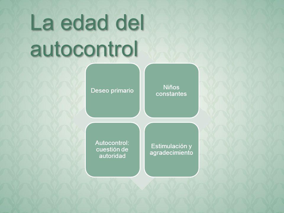 Deseo primario Niños constantes Autocontrol: cuestión de autoridad Estimulación y agradecimiento La edad del autocontrol
