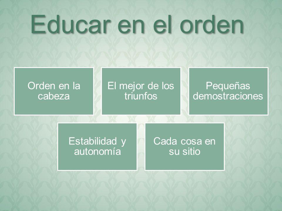 Orden en la cabeza El mejor de los triunfos Pequeñas demostraciones Estabilidad y autonomía Cada cosa en su sitio Educar en el orden