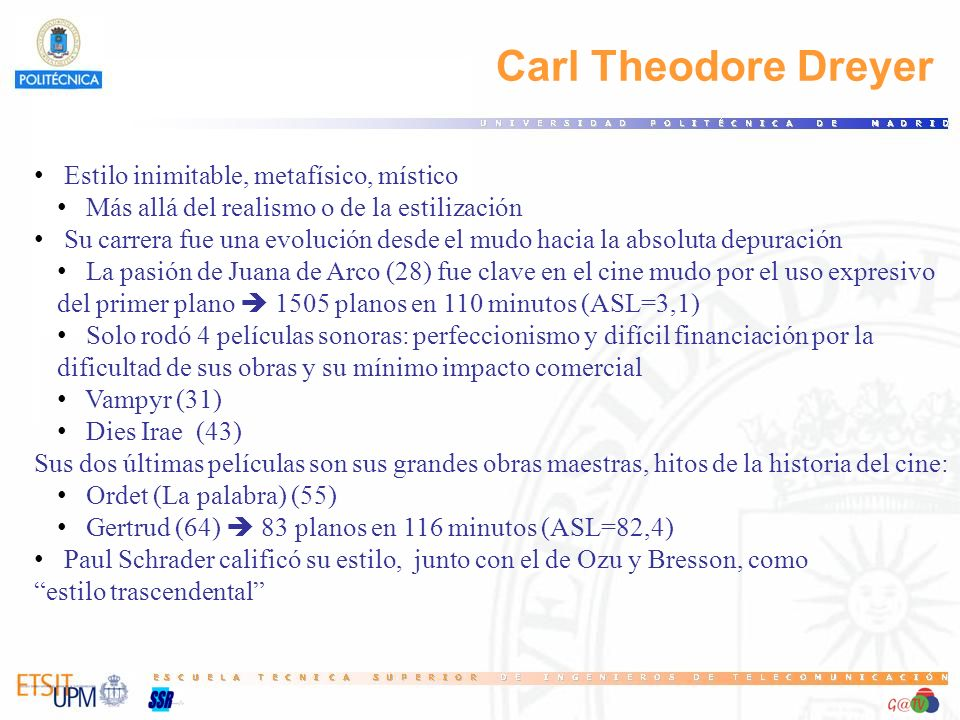 Carl Theodore Dreyer Estilo inimitable, metafísico, místico Más allá del realismo o de la estilización Su carrera fue una evolución desde el mudo haci