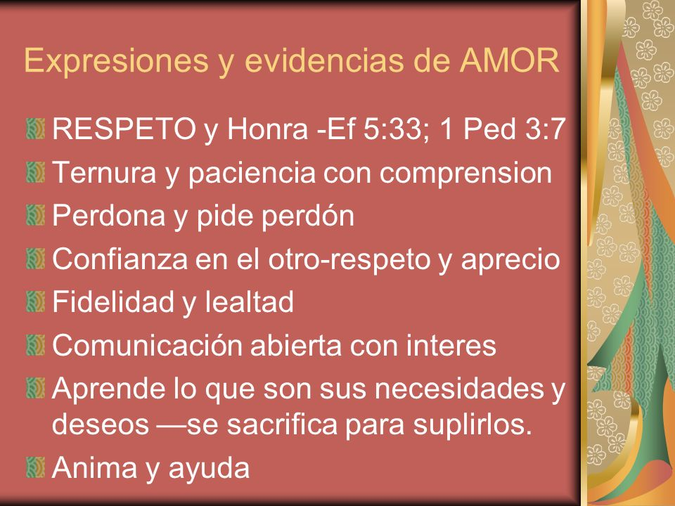 Expresiones y evidencias de AMOR RESPETO y Honra -Ef 5:33; 1 Ped 3:7 Ternura y paciencia con comprension Perdona y pide perdón Confianza en el otro-re