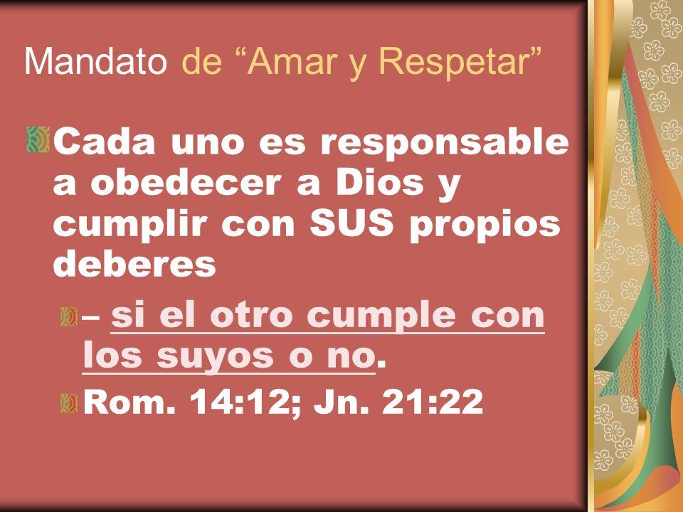 Mandato de Amar y Respetar Cada uno es responsable a obedecer a Dios y cumplir con SUS propios deberes – si el otro cumple con los suyos o no. Rom. 14