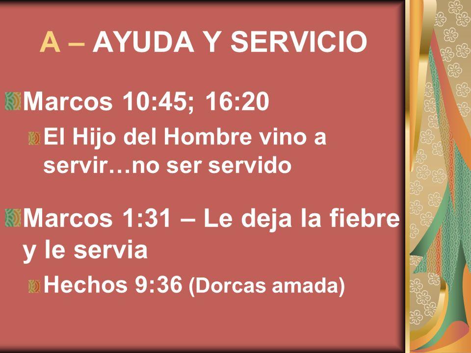A – AYUDA Y SERVICIO Marcos 10:45; 16:20 El Hijo del Hombre vino a servir…no ser servido Marcos 1:31 – Le deja la fiebre y le servia Hechos 9:36 (Dorc