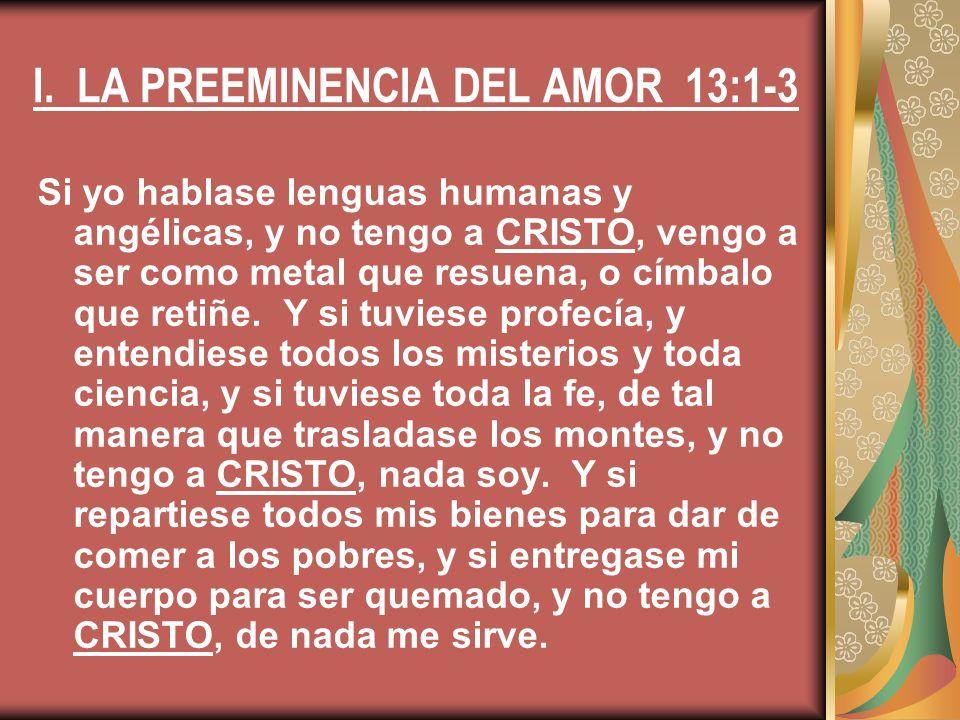I. LA PREEMINENCIA DEL AMOR 13:1-3 Si yo hablase lenguas humanas y angélicas, y no tengo a CRISTO, vengo a ser como metal que resuena, o címbalo que r