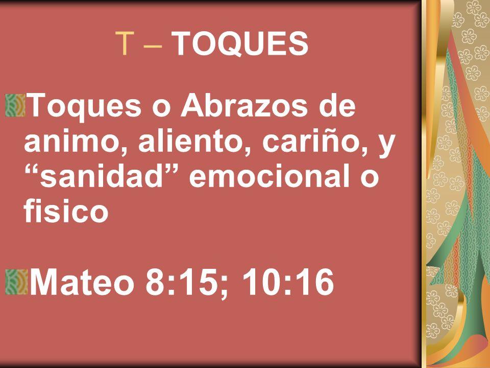 T – TOQUES Toques o Abrazos de animo, aliento, cariño, y sanidad emocional o fisico Mateo 8:15; 10:16