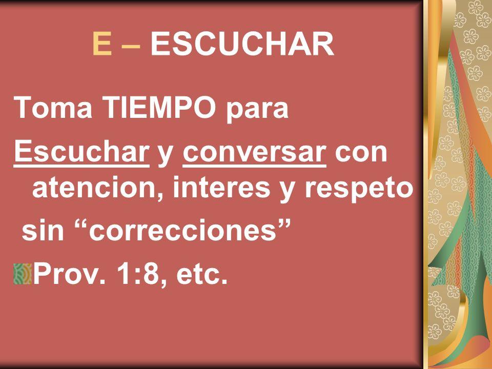 E – ESCUCHAR Toma TIEMPO para Escuchar y conversar con atencion, interes y respeto sin correcciones Prov. 1:8, etc.