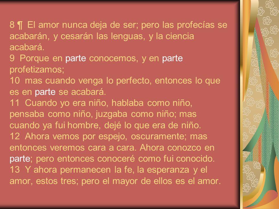 8 ¶ El amor nunca deja de ser; pero las profecías se acabarán, y cesarán las lenguas, y la ciencia acabará. 9 Porque en parte conocemos, y en parte pr