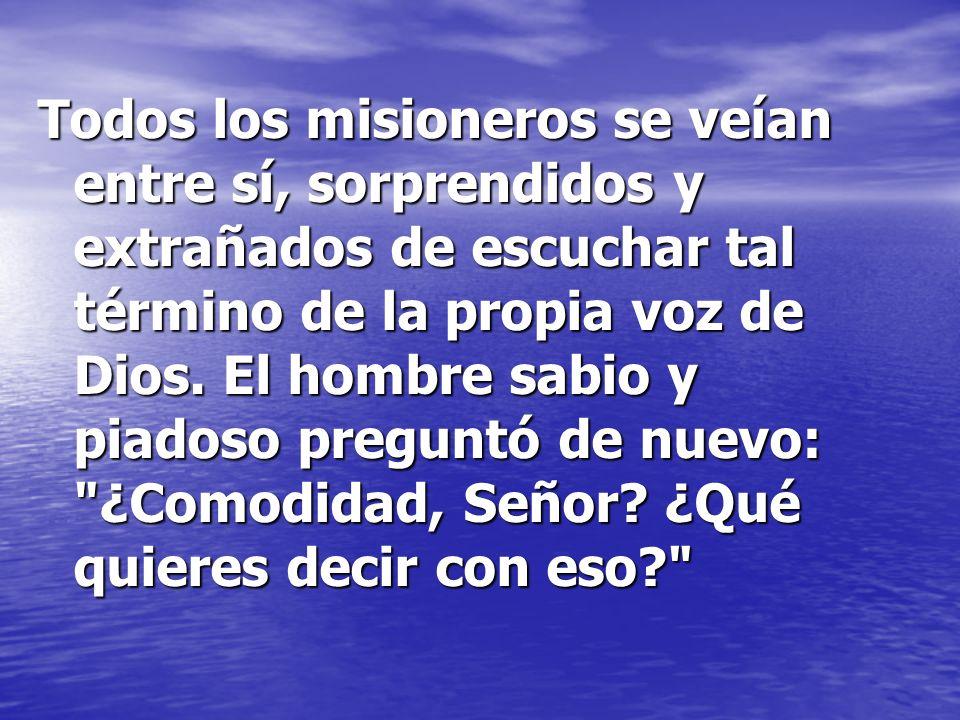 Todos los misioneros se veían entre sí, sorprendidos y extrañados de escuchar tal término de la propia voz de Dios. El hombre sabio y piadoso preguntó