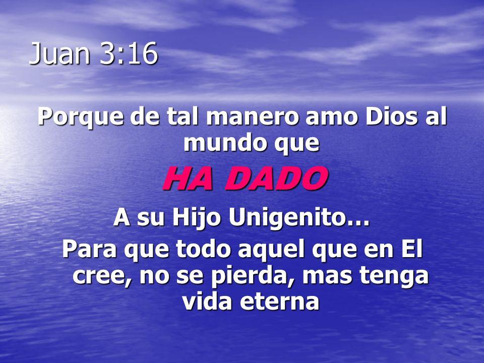 Juan 3:16 Porque de tal manero amo Dios al mundo que HA DADO A su Hijo Unigenito… Para que todo aquel que en El cree, no se pierda, mas tenga vida ete