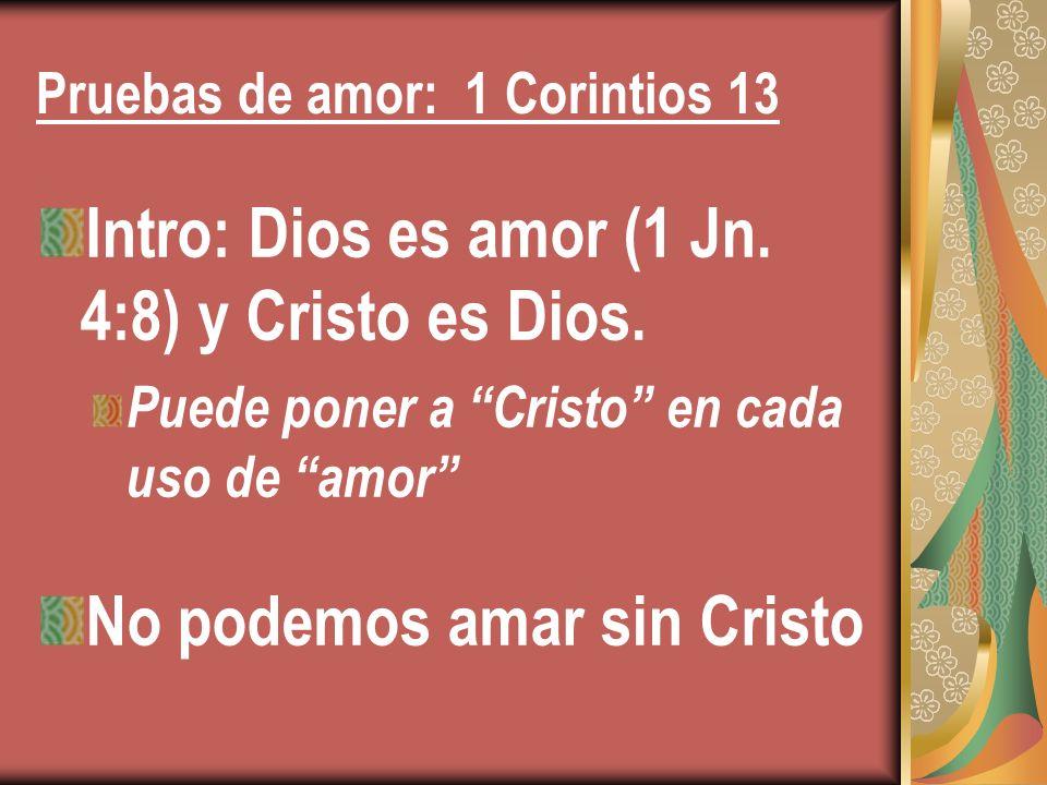 Pruebas de amor: 1 Corintios 13 Intro: Dios es amor (1 Jn. 4:8) y Cristo es Dios. Puede poner a Cristo en cada uso de amor No podemos amar sin Cristo