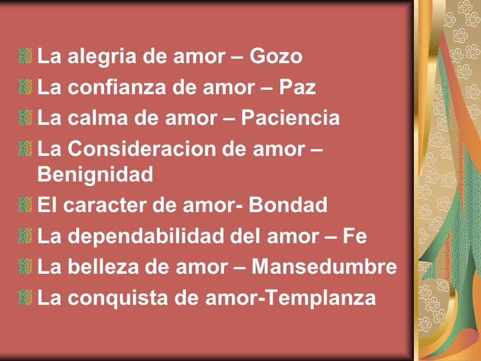 La alegria de amor – Gozo La confianza de amor – Paz La calma de amor – Paciencia La Consideracion de amor – Benignidad El caracter de amor- Bondad La