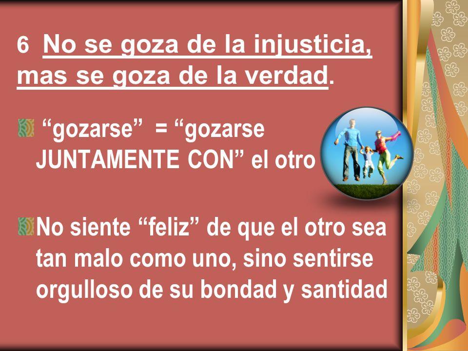 6 No se goza de la injusticia, mas se goza de la verdad. gozarse = gozarse JUNTAMENTE CON el otro No siente feliz de que el otro sea tan malo como uno