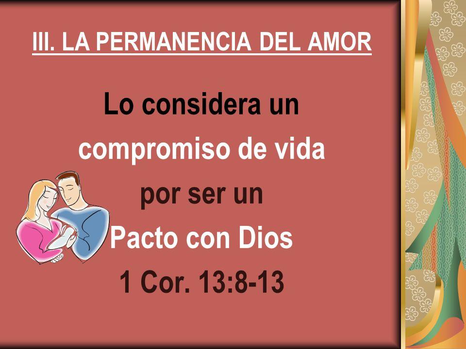 III. LA PERMANENCIA DEL AMOR Lo considera un compromiso de vida por ser un Pacto con Dios 1 Cor. 13:8-13