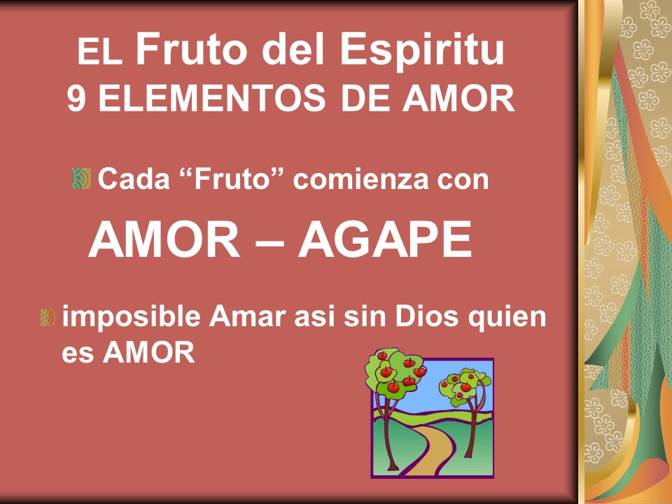 EL Fruto del Espiritu 9 ELEMENTOS DE AMOR Cada Fruto comienza con AMOR – AGAPE imposible Amar asi sin Dios quien es AMOR