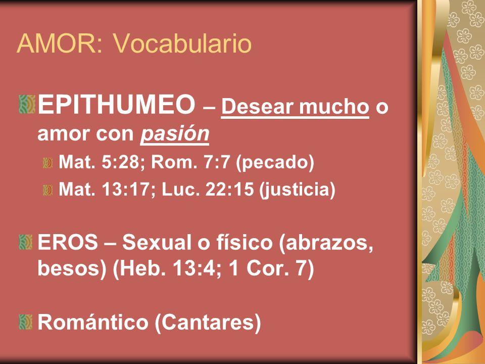 AMOR: Vocabulario EPITHUMEO – Desear mucho o amor con pasión Mat. 5:28; Rom. 7:7 (pecado) Mat. 13:17; Luc. 22:15 (justicia) EROS – Sexual o físico (ab